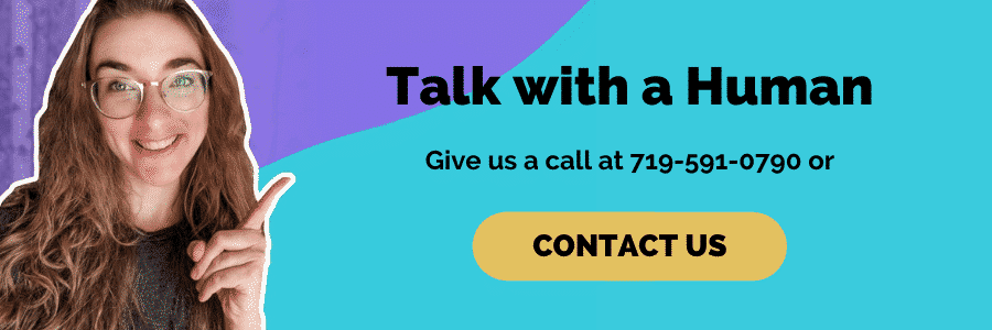 Talk with a Human, Give us a Call at 719-591-0790 or Contact Us